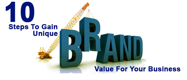 10 Steps To Gain Unique Brand Value For Your Business