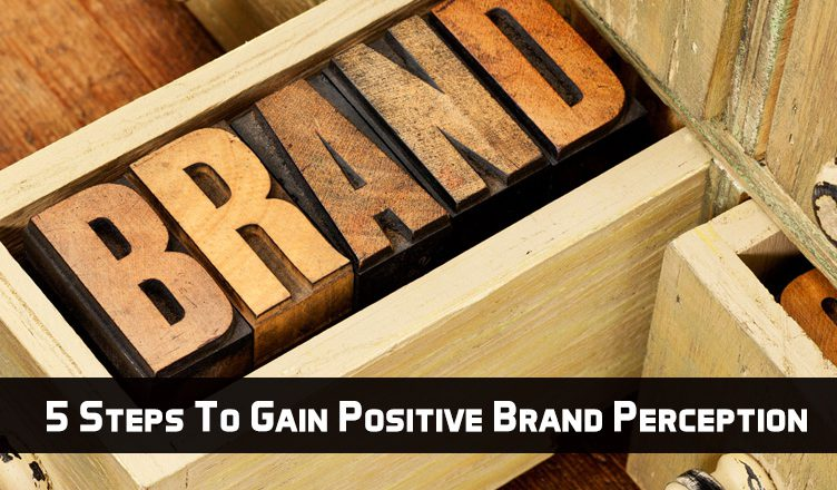 5 Steps To Gain Positive Brand Perception