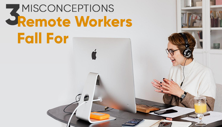 3 Misconceptions Remote Workers Fall For