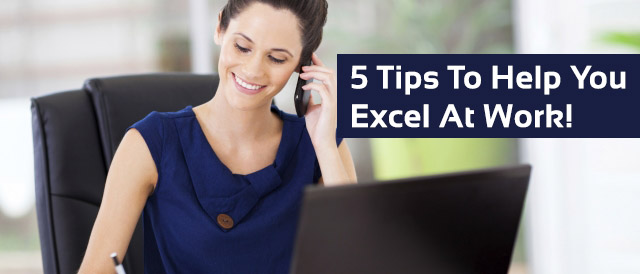 5 Tips To Help You Excel At Work!