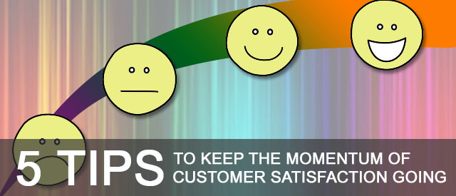 5 Tips To Keep The Momentum Of Customer Satisfaction Going