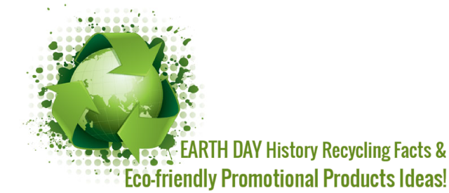 Earth Day History, Recycling facts & Eco-friendly Promotional Products Ideas!