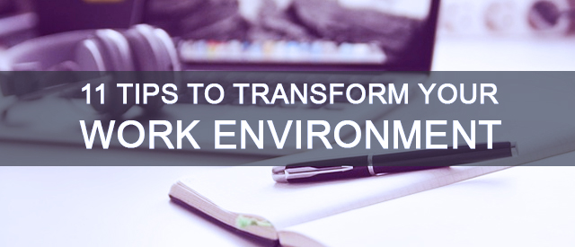 11 Tips To Transform Your Work Environment